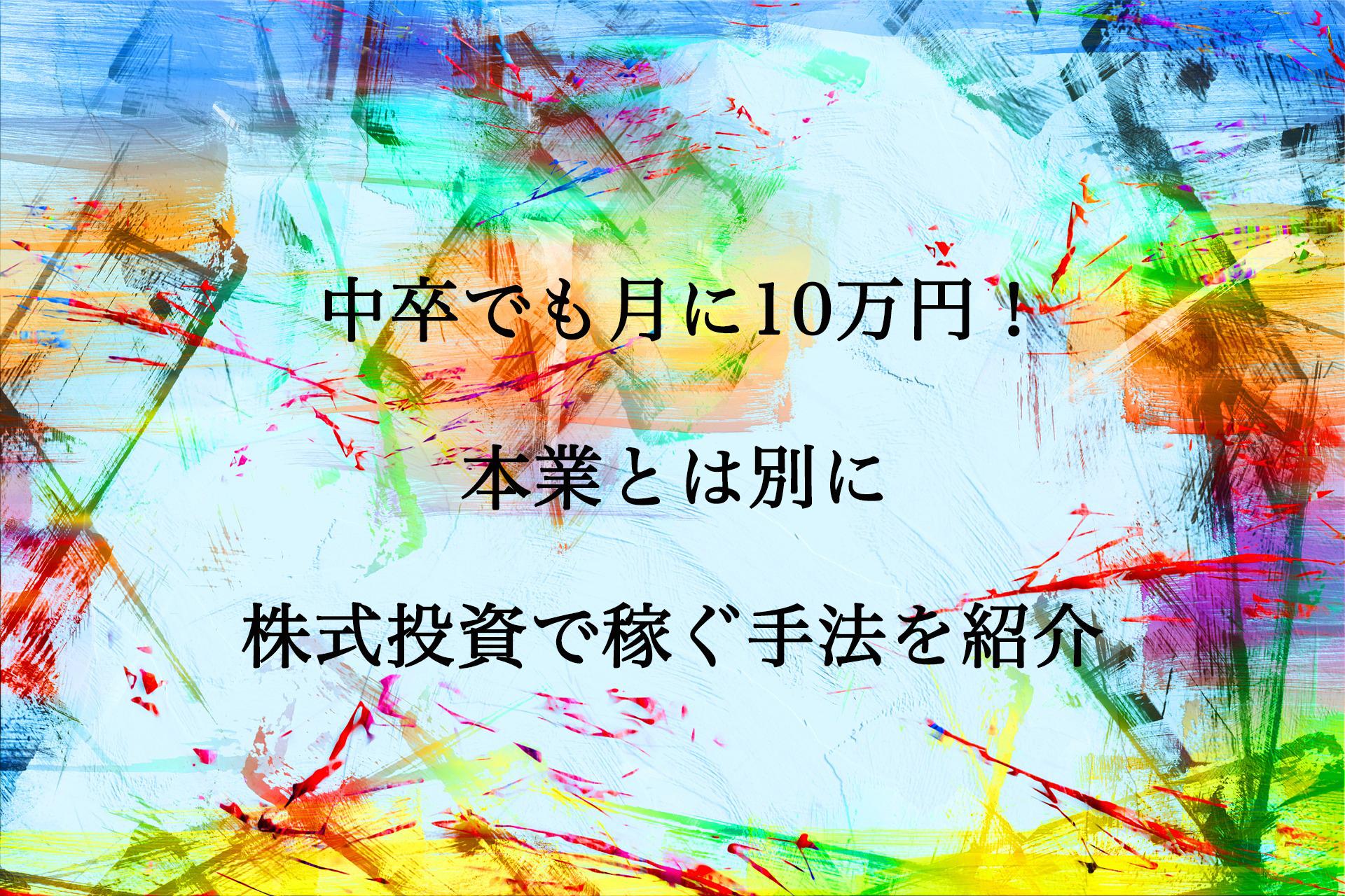 中卒でも月に10万円稼げる!本業とは別に株式投資で稼ぐ手法を紹介。
